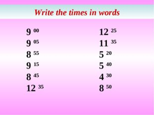 Write the times in words 9 00 9 05 8 55 9 15 8 45 12 35 12 25 11 35 5 20 5 40