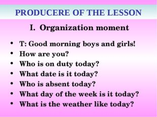 PRODUCERE OF THE LESSON Organization moment T: Good morning boys and girls!