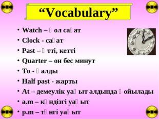 """""""Vocabulary"""" Watch – қол сағат Clock - сағат Past – өтті, кетті Quarter – он"""