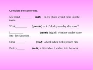 Complete the sentences. My friend _________ (talk) on the phone when I came i