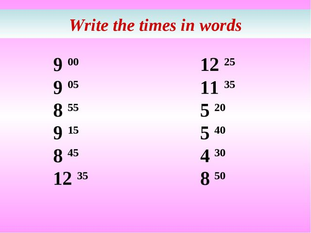 Write the times in words 9 00 9 05 8 55 9 15 8 45 12 35 12 25 11 35 5 20 5 40...