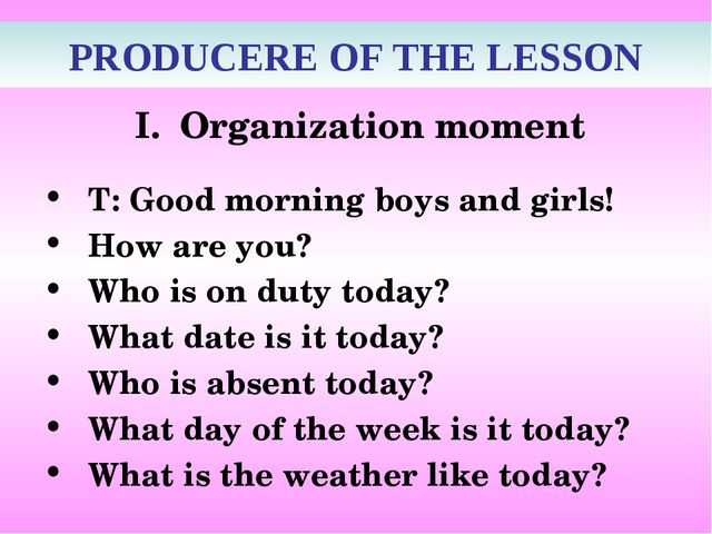 PRODUCERE OF THE LESSON Organization moment T: Good morning boys and girls!...