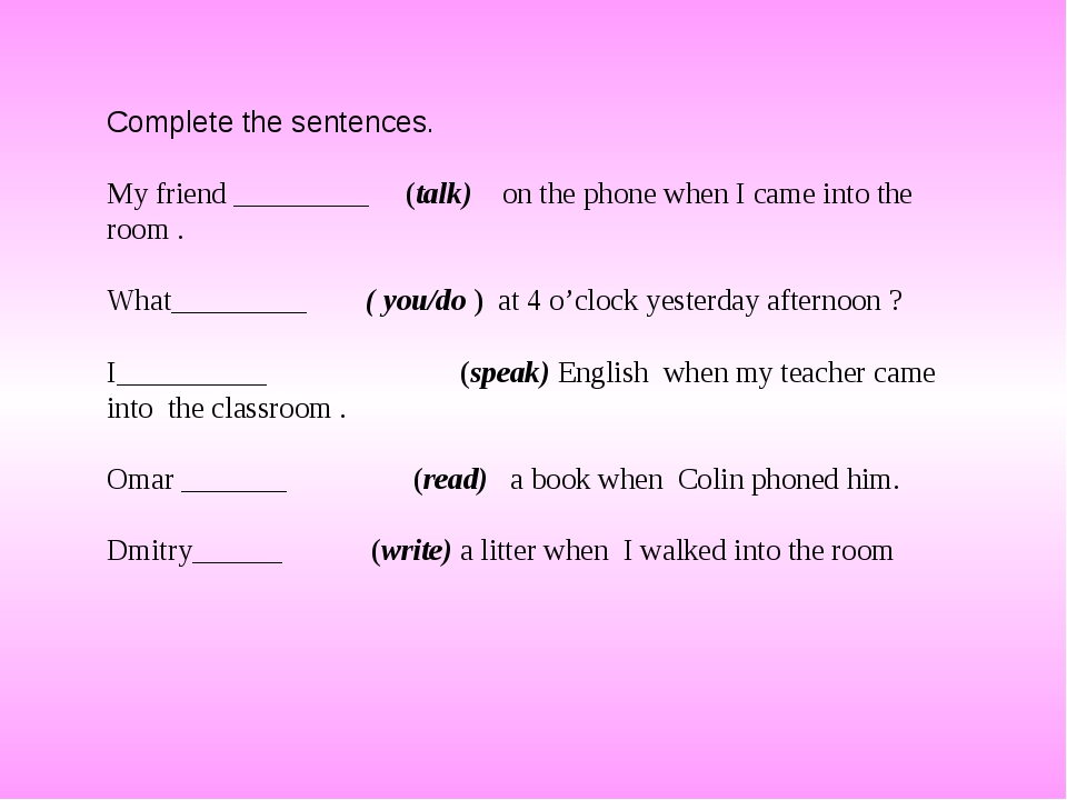 Complete the sentences. My friend _________ (talk) on the phone when I came i...