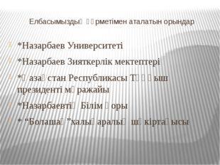 Елбасымыздың құрметімен аталатын орындар *Назарбаев Университеті *Назарбаев З