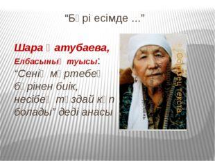 """""""Бәрі есімде ..."""" Шара Қатубаева, Елбасының туысы: """"Сенің мәртебең бәрінен би"""