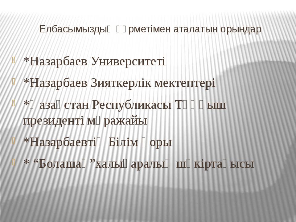 Елбасымыздың құрметімен аталатын орындар *Назарбаев Университеті *Назарбаев З...