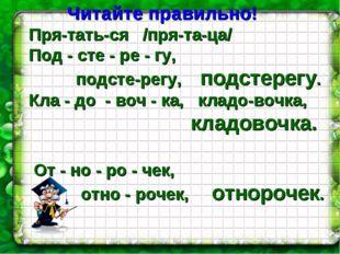 Читайте правильно! Пря-тать-ся /пря-та-ца/ Под - сте - ре - гу,   подсте-р