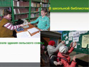 В школьной библиотеке Возле здания сельского совета