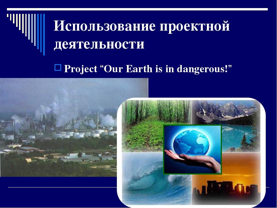 "Использование проектной деятельности Project ""Our Earth is in dangerous!"""