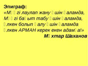 Эпиграф: «Мәңгі лаулап жану үшін ғаламда, Мәңгі бақыт табу үшін ғаламда, Үлке