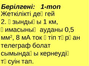 Берілгені: 1-топ Жеткілікті деңгей 2. Ұзындығы 1 км, қимасының ауданы 0,5 мм2