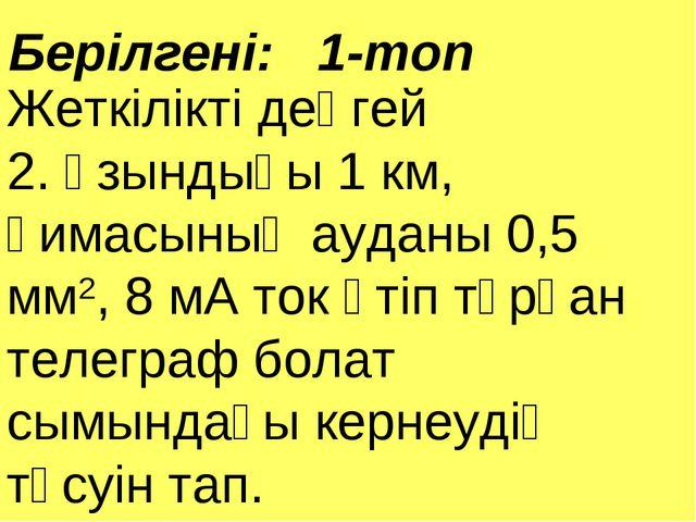 Берілгені: 1-топ Жеткілікті деңгей 2. Ұзындығы 1 км, қимасының ауданы 0,5 мм2...