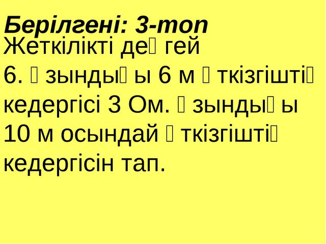 Берілгені: 3-топ Жеткілікті деңгей 6. Ұзындығы 6 м өткізгіштің кедергісі 3 Ом...