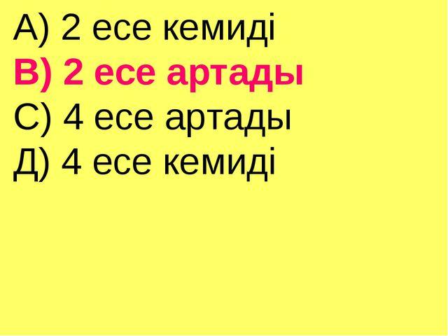 А) 2 есе кемиді В) 2 есе артады С) 4 есе артады Д) 4 есе кемиді