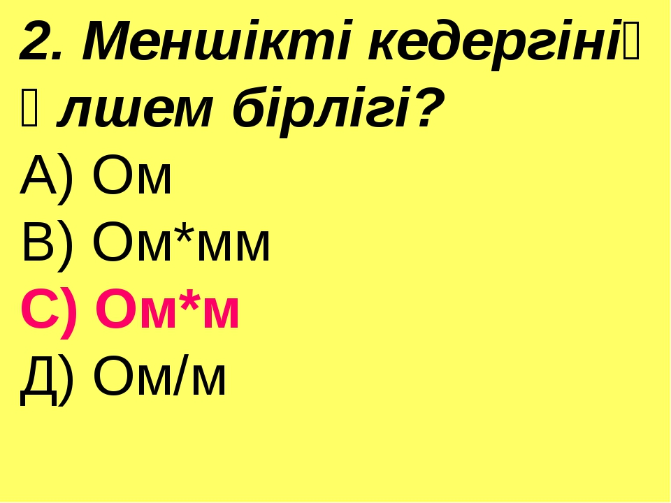 2. Меншікті кедергінің өлшем бірлігі? А) Ом В) Ом*мм С) Ом*м Д) Ом/м