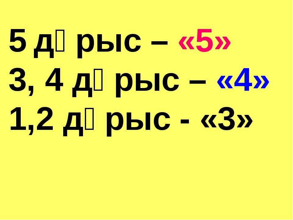5 дұрыс – «5» 3, 4 дұрыс – «4» 1,2 дұрыс - «3»