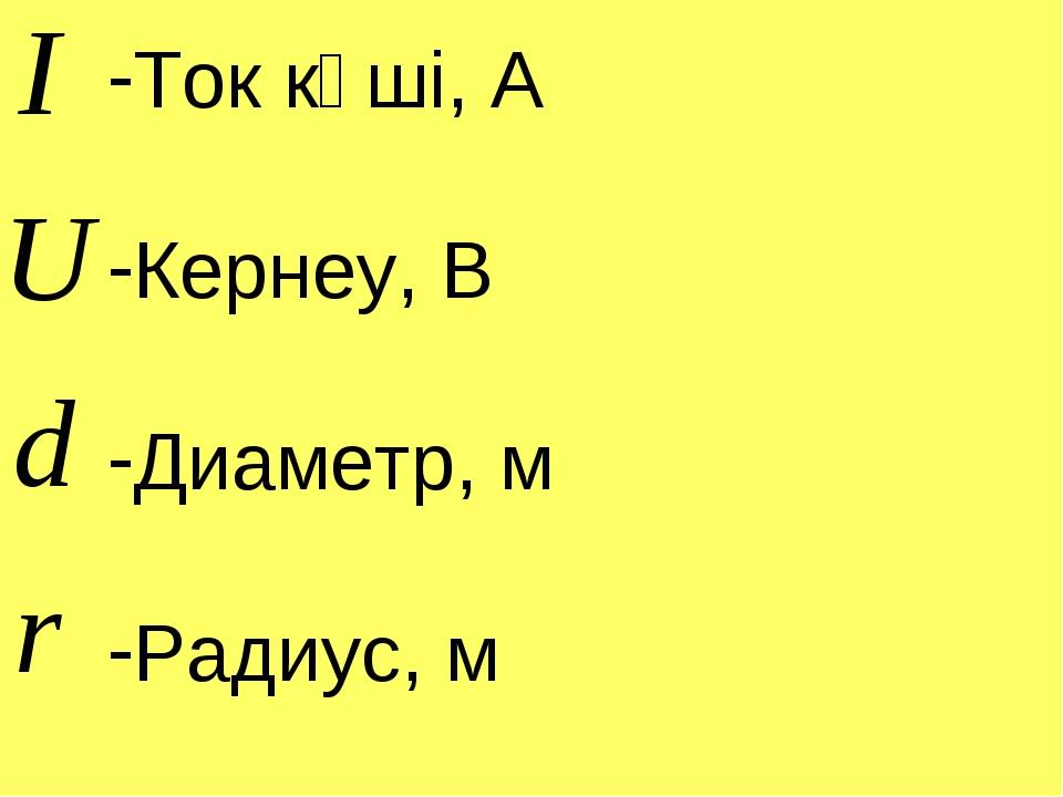 Ток күші, А Кернеу, В Диаметр, м Радиус, м