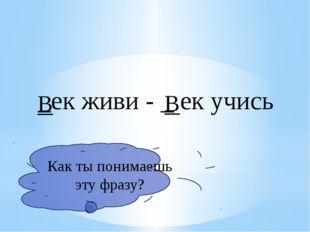 _ек живи - _ ек учись В В Как ты понимаешь эту фразу?