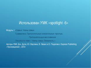 Использован УМК «spotlight -6» Модуль 1 «Семья. Члены семьи. Грамматика: Пр