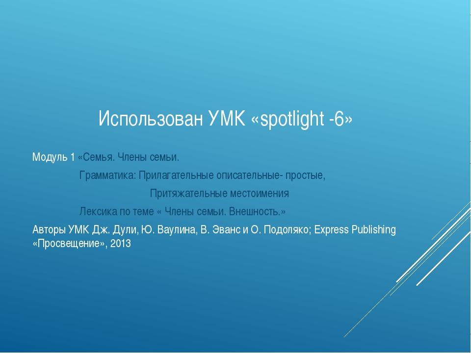 Использован УМК «spotlight -6» Модуль 1 «Семья. Члены семьи. Грамматика: Пр...