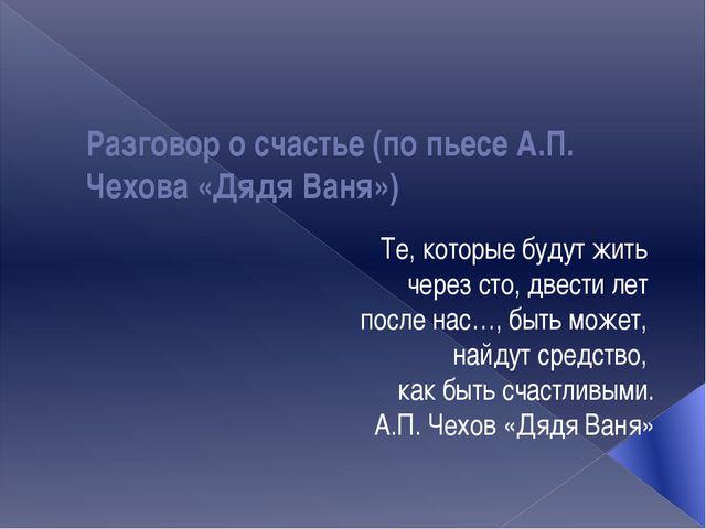 Разговор о счастье (по пьесе А.П. Чехова «Дядя Ваня») Те, которые будут жить...