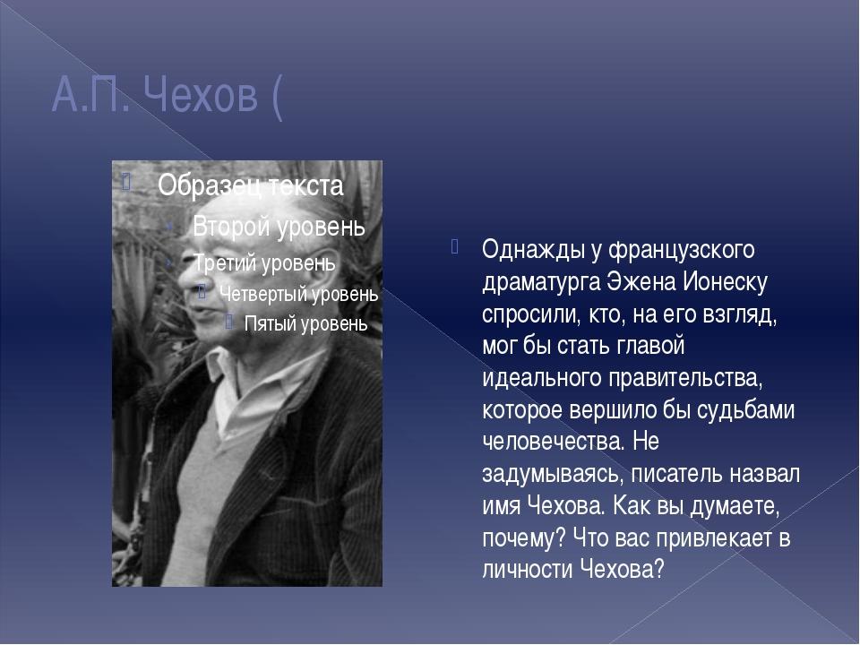 А.П. Чехов ( Однажды у французского драматурга Эжена Ионеску спросили, кто, н...