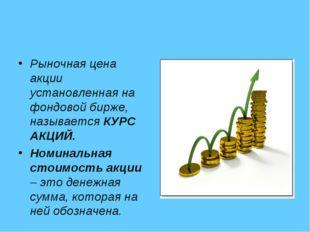 Рыночная цена акции установленная на фондовой бирже, называется КУРС АКЦИЙ. Н