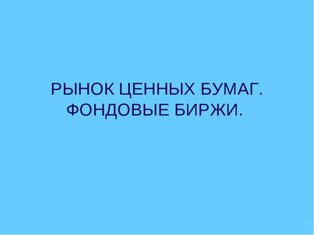 РЫНОК ЦЕННЫХ БУМАГ. ФОНДОВЫЕ БИРЖИ.