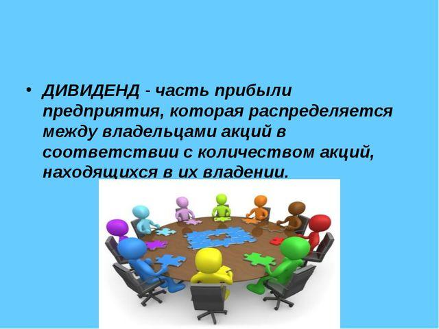 ДИВИДЕНД- частьприбыли предприятия, которая распределяется между владельцам...