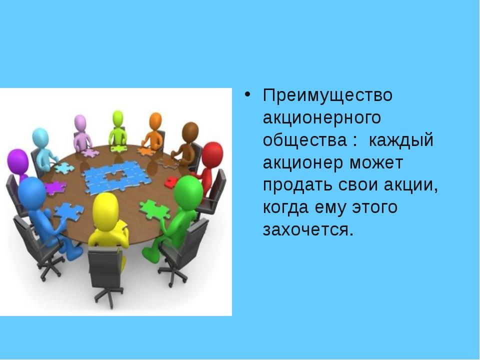 Преимущество акционерного общества : каждый акционер может продать свои акции...