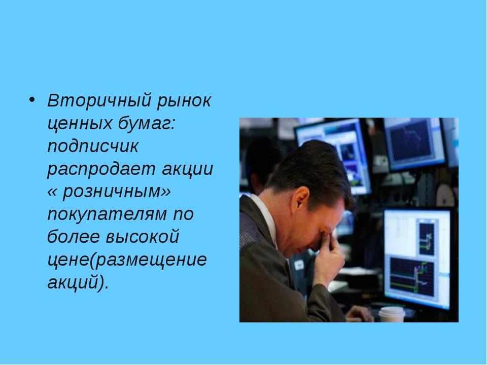 Вторичный рынок ценных бумаг: подписчик распродает акции « розничным» покупат...