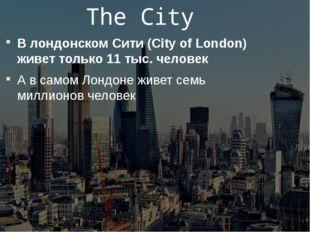 The City В лондонском Сити (City of London) живет только 11 тыс. человек А в