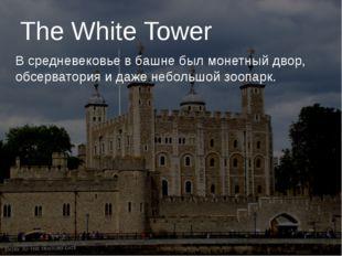 The White Tower В средневековье в башне был монетный двор, обсерватория и да
