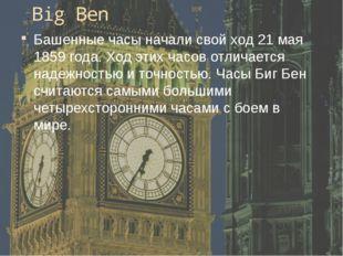 Big Ben Башенные часы начали свой ход 21 мая 1859 года. Ход этих часов отлича