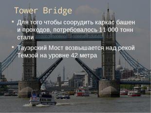 Tower Bridge Для того чтобы соорудить каркас башен и проходов, потребовалось