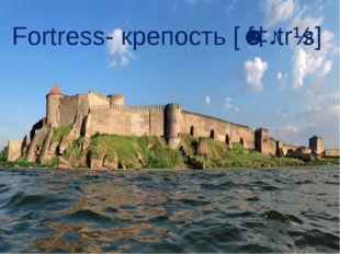 Fortress- крепость [ˈfɔːtrɪs]