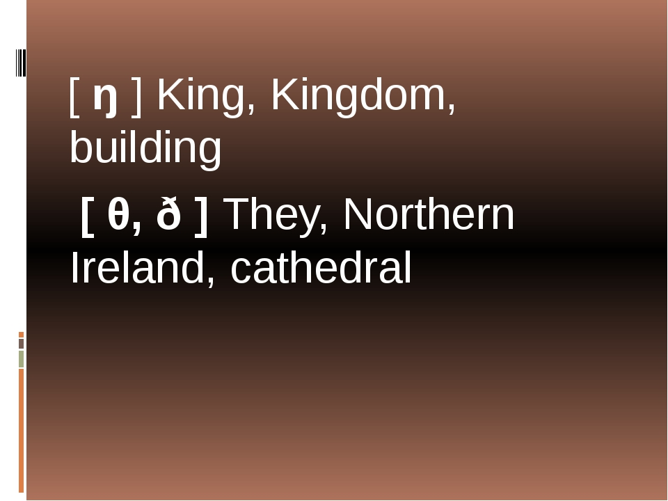 [ ŋ ] King, Kingdom, building [ θ, ð ] They, Northern Ireland, cathedral