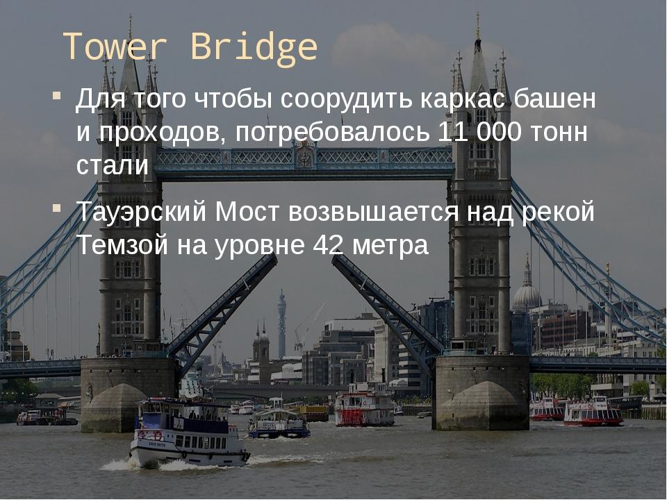 Tower Bridge Для того чтобы соорудить каркас башен и проходов, потребовалось...