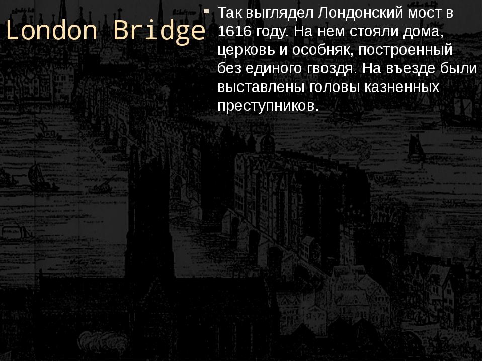 London Bridge Так выглядел Лондонский мост в 1616 году. На нем стояли дома, ц...