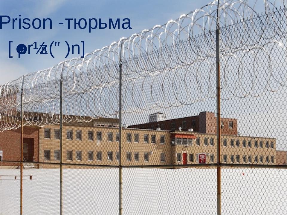 Prison -тюрьма [ˈprɪz(ə)n]