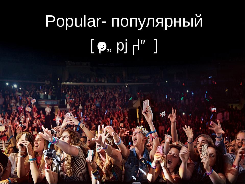 Popular- популярный [ˈpɒpjʊlə ]