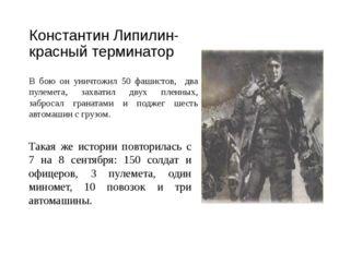 Константин Липилин- красный терминатор В бою он уничтожил 50 фашистов, два пу