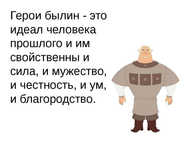 Герои былин - это идеал человека прошлого и им свойственны и сила, и мужество...