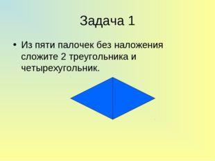 Задача 1 Из пяти палочек без наложения сложите 2 треугольника и четырехугольн