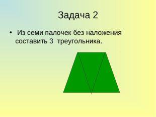 Задача 2 Из семи палочек без наложения составить 3 треугольника.