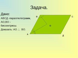 Задача. Дано: АВСД -параллелограмм, АО,ВО - биссектрисы. Доказать: АО ВО. А В