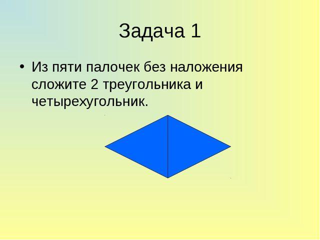 Задача 1 Из пяти палочек без наложения сложите 2 треугольника и четырехугольн...
