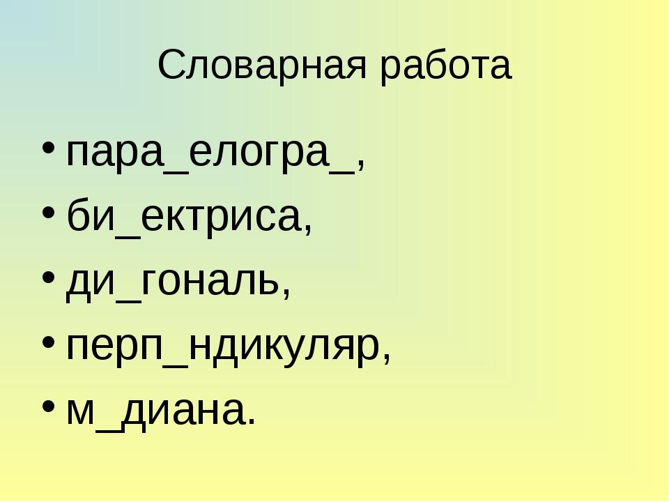 Словарная работа пара_елогра_, би_ектриса, ди_гональ, перп_ндикуляр, м_диана.