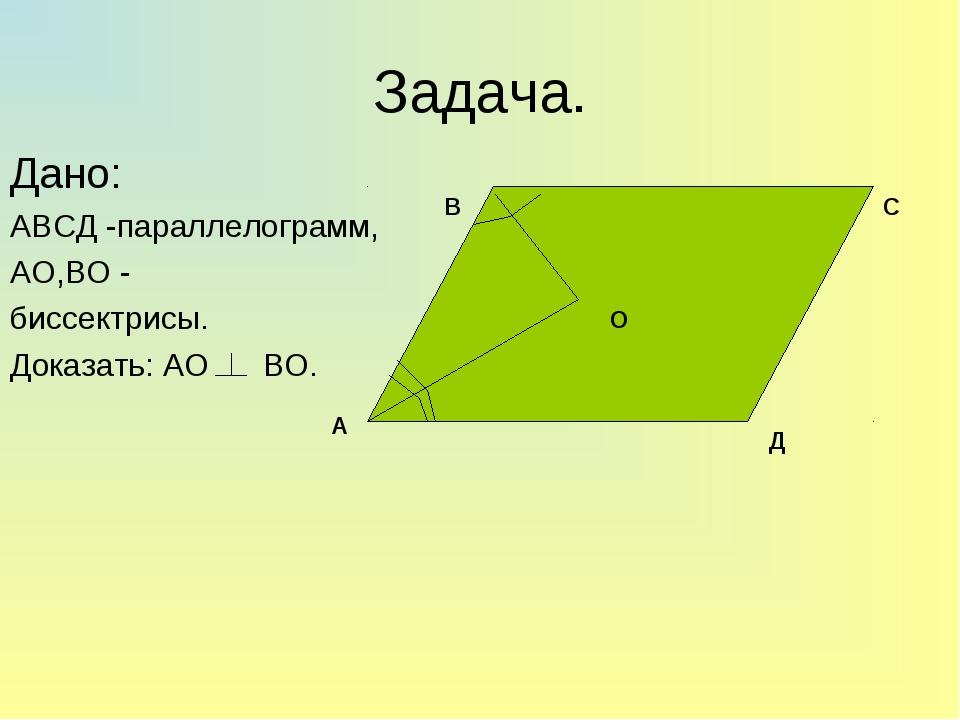 Задача. Дано: АВСД -параллелограмм, АО,ВО - биссектрисы. Доказать: АО ВО. А В...