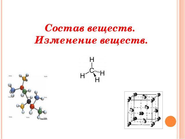 Состав веществ. Изменение веществ.